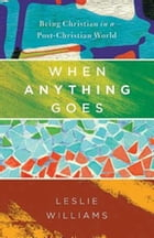 When Anything Goes: Being Christian in a Post-Christian World by Leslie Williams