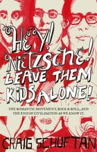 Hey, Nietzsche! Leave Them Kids Alone!: The Romantic movement, rock and r oll, and the end of civilisation as we know it by Craig Schuftan