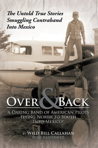 Over and Back: A Daring Band of American Pilots Flying North to South Into Mexico!: The Untold True…