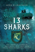 13 Sharks: The Careers of a series of small Royal Navy Ships, from the Glorious Revolution to D-Day.