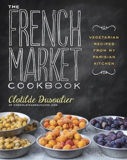 Book The French Market Cookbook: Vegetarian Recipes from My Parisian Kitchen by Clotilde Dusoulier