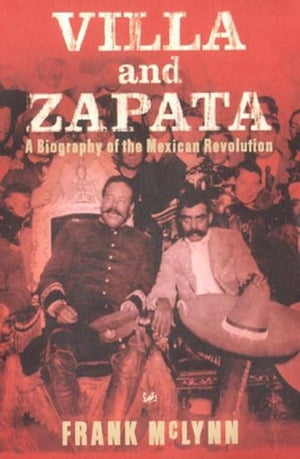 Villa And Zapata A Biography of the Mexican Revolution