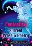 Fantastica - Surreal Prose & Poetry by Andrea Lightfoot