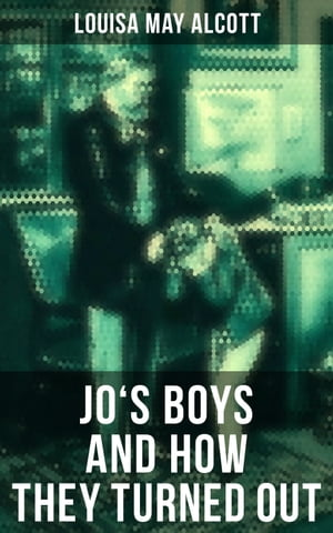 """JO'S BOYS AND HOW THEY TURNED OUT: A Sequel to """"Little Men"""""""