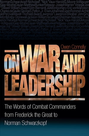 On War and Leadership The Words of Combat Commanders from Frederick the Great to Norman Schwarzkopf