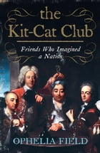 The Kit-Cat Club: Friends Who Imagined a Nation by Ophelia Field