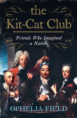 Book The Kit-Cat Club: Friends Who Imagined a Nation by Ophelia Field