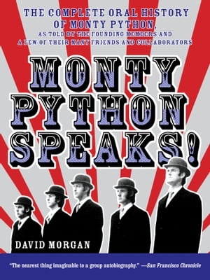 Monty Python Speaks The Complete Oral History of Monty Python,  as Told by the Founding Members and a Few of Their Many Friends and Collaborators