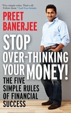 Stop Over-thinking Your Money!: The Five Simple Rules Of Financial Success by PREET BANERJEE