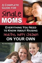A Complete Guide for Single Moms: Everything You Need to Know about Raising Healthy, Happy Children on Your Own by Janis Adams