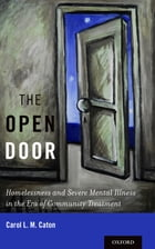 The Open Door: Homelessness and Severe Mental Illness in the Era of Community Treatment by Carol L. M. Caton