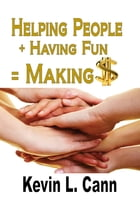 Helping People + Having Fun = Making $ by Kevin L. Cann