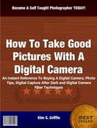 How To Take Good Pictures With A Digital Camera by Kim S. Griffin
