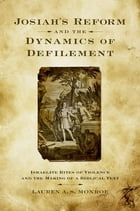 Josiah's Reform and the Dynamics of Defilement: Israelite Rites of Violence and the Making of a Biblical Text by Lauren A. S. Monroe