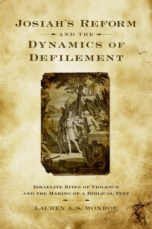 Josiah's Reform and the Dynamics of Defilement Israelite Rites of Violence and the Making of a Biblical Text
