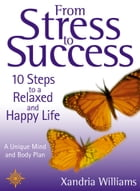 From Stress to Success: 10 Steps to a Relaxed and Happy Life: a unique mind and body plan by Xandria Williams
