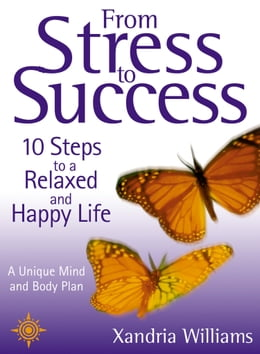Book From Stress to Success: 10 Steps to a Relaxed and Happy Life: a unique mind and body plan by Xandria Williams