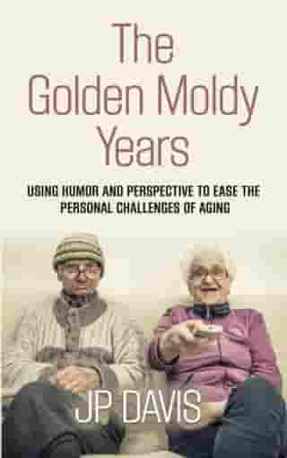THE GOLDEN MOLDY YEARS: Using Humor & Perspective to Ease the Personal Challenges of Aging by JP Davis