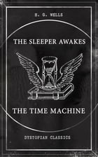 THE SLEEPER AWAKES & THE TIME MACHINE (Dystopian Classics): Two Sci-Fi Classics by the Father of Science Fiction and the Renowned Author of War of the by H. G. Wells