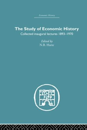 The Study of Economic History Collected Inaugural Lectures 1893-1970