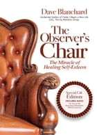 The Observer's Chair: The Miracle of Healing Self Esteem by Dave Blanchard