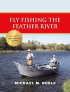 Fly Fishing the Feather River by Michael M. Noble