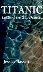 Titanic: Letters in the Ocean by Jessica Hassett