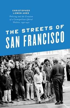 The Streets of San Francisco Policing and the Creation of a Cosmopolitan Liberal Politics,  1950-1972