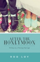 After the Honeymoon: 90 Days to a Thriving Marriage by Rod Loy