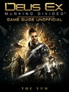 Deus Ex Mankind Divided Game Guide Unofficial by THE YUW