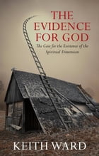 The Evidence for God: The Case for the Existence of the Spiritual Dimension by Keith Ward