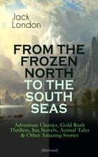 FROM THE FROZEN NORTH TO THE SOUTH SEAS – Adventure Classics, Gold Rush Thrillers, Sea Novels, Animal Tales & Other Amazing Stories (Illustrated): The by Jack London