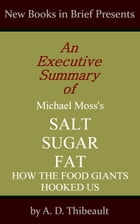 An Executive Summary of Michael Moss's 'Salt Sugar Fat: How the Food Giants Hooked Us' by A. D. Thibeault