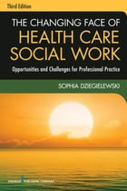 The Changing Face of Health Care Social Work, Third Edition: Opportunities and Challenges for…