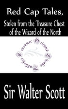 Red Cap Tales, Stolen from the Treasure Chest of the Wizard of the North by Sir Walter Scott