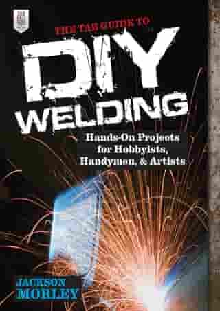 The TAB Guide to DIY Welding : Hands-on Projects for Hobbyists, Handymen, and Artists: Hands-on Projects for Hobbyists, Handymen, and Artists