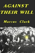 Against Their Will: Conscientious Objectors to World War 1 by Marcus Clark