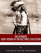 The Ultimate Chief Joseph of the Nez Perce Collection by Chief Joseph, Charles River Editors