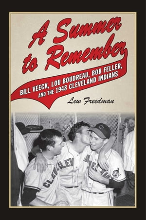 A Summer to Remember: Bill Veeck, Lou Boudreau, Bob Feller, and the 1948 Cleveland Indians by Lew Freedman
