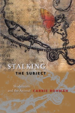 Book Stalking the Subject: Modernism and the Animal by Carrie Rohman