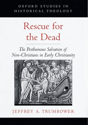 Rescue for the Dead The Posthumous Salvation of Non-Christians in Early Christianity