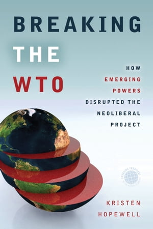 Breaking the WTO How Emerging Powers Disrupted the Neoliberal Project
