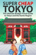Super Cheap Tokyo: The Ultimate Budget Travel Guide to Tokyo and the Kanto Region by Matthew Baxter