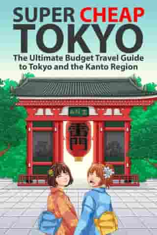 Super Cheap Tokyo: The Ultimate Budget Travel Guide to Tokyo and the Kanto Region