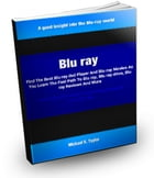 Blu Ray: Find The Best Blu ray dvd Player And Blu ray Movies As You Learn The Fast Path To Blu ray, Blu ray d by Michael Taylor
