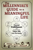 The Millennial's Guide to a Meaningful Life: How I Found Fulfillment and Learned to Take Life Less Seriously by Daniel Scott Johnson