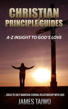 Christian Principle Guides: A-Z Insight To God's Love by James Taiwo