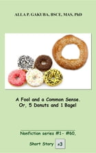 A Fool and a Common Sense. Or, 5 Donuts and 1 Bagel.: SHORT STORY # 3. Nonfiction series #1- # 60. by Alla P. Gakuba