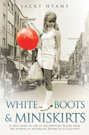 White Boots & Miniskirts - A True Story of Life in the Swinging Sixties The follow up to Bombsites and Lollipops