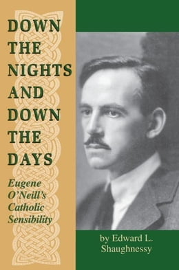 Book Down the Nights and Down the Days: Eugene O'Neill's Catholic Sensibility by Shaughnessy, Edward L.